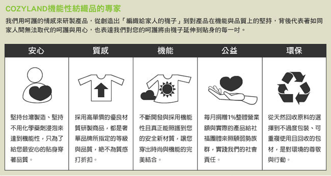 COZYLAND,堅持台灣製造,給您最安心的貼身穿著品質,採用高單價的優良材質研製商品,採用機能性且真正照護到您的安全新材質,每月捐贈1%整體營業額照顧弱勢族群,選擇可重複使用且回收包材對環境的尊敬
